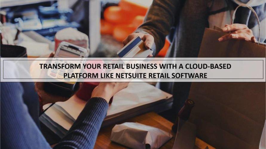 Transform Your Retail Enterprise with a Cloud-Based Omnichannel NetSuite Retail