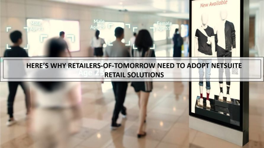 Here's why retailers-of-tomorrow need to adopt NetSuite retail ERP solution